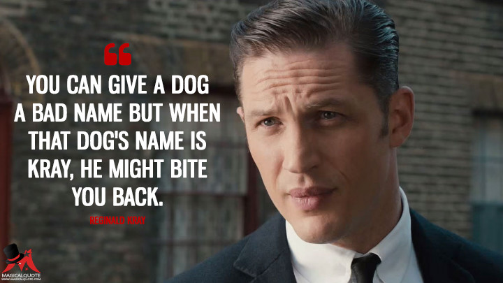 You can give a dog a bad name but when that dog's name is Kray, he might bite you back. - Reginald Kray (Legend (2015) Quotes)