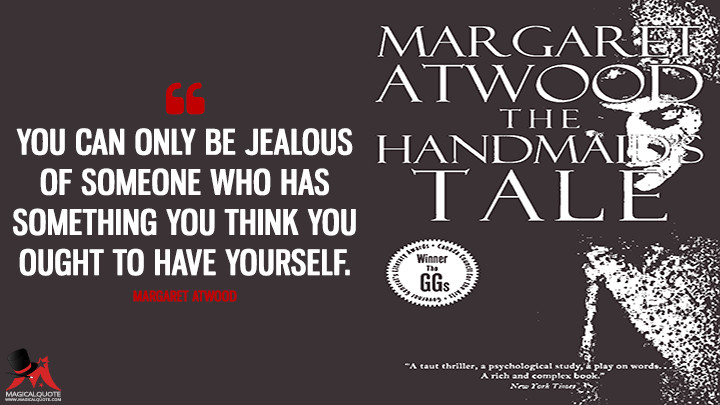 You can only be jealous of someone who has something you think you ought to have yourself. - Margaret Atwood (The Handmaid's Tale Quotes)