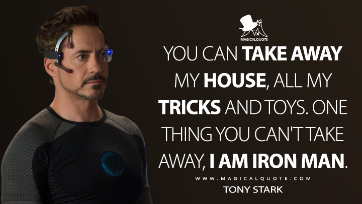 You can take away my house, all my tricks and toys. One thing you can't take away, I am Iron Man. - Tony Stark (Iron Man 3 Quotes)