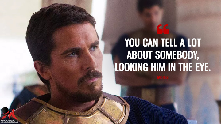 You can tell a lot about somebody, looking him in the eye. - Moses (Exodus: Gods and Kings Quotes)