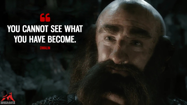You cannot see what you have become. - Dwalin (The Hobbit: The Battle of the Five Armies Quotes)