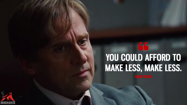 You could afford to make less, make less. - Mark Baum (The Big Short Quotes)