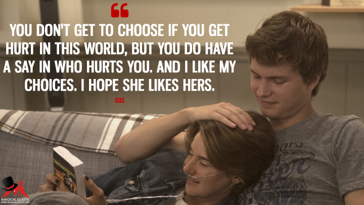 You don't get to choose if you get hurt in this world, but you do have a say in who hurts you. And I like my choices. I hope she likes hers. - Gus (The Fault in Our Stars Quotes)