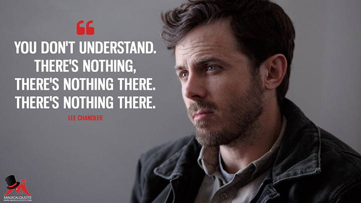 You don't understand. There's nothing, there's nothing there. There's nothing there. - Lee Chandler (Manchester by the Sea Quotes)