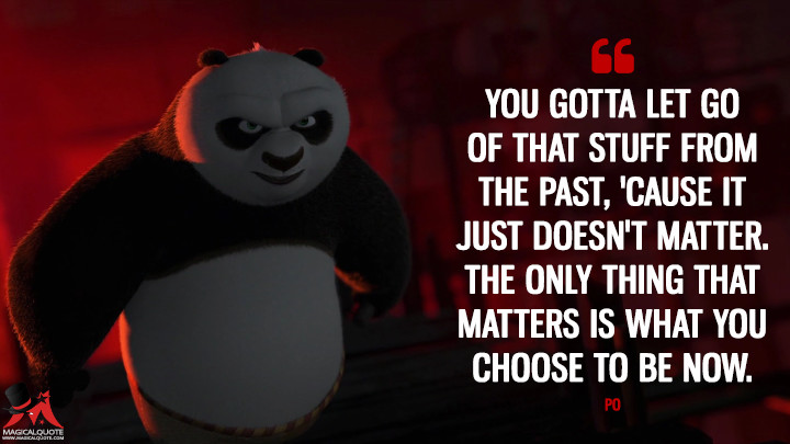 You gotta let go of that stuff from the past, 'cause it just doesn't matter. The only thing that matters is what you choose to be now. - Po (Kung Fu Panda 2 Quotes)