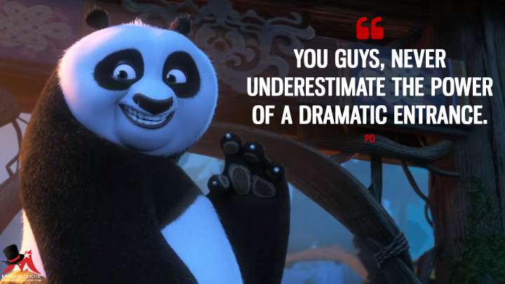 You guys, never underestimate the power of a Dramatic Entrance. - Po (Kung Fu Panda 3 Quotes)