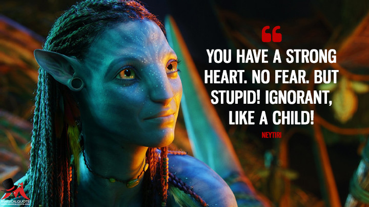 You have a strong heart. No fear. But stupid! Ignorant, like a child! - Neytiri (Avatar Quotes)