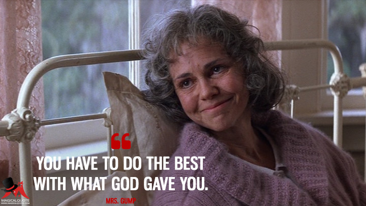 You have to do the best with what God gave you. - Mrs. Gump (Forrest Gump Quotes)