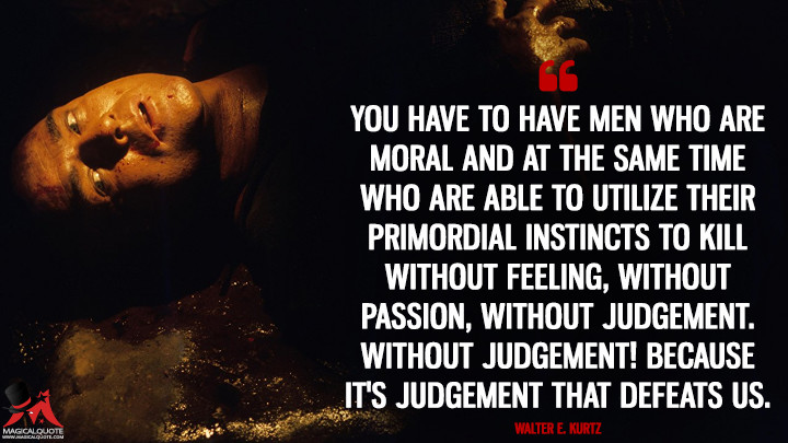 You have to have men who are moral and at the same time who are able to utilize their primordial instincts to kill without feeling, without passion, without judgement. Without judgement! Because it's judgement that defeats us. - Walter E. Kurtz (Apocalypse Now Quotes)