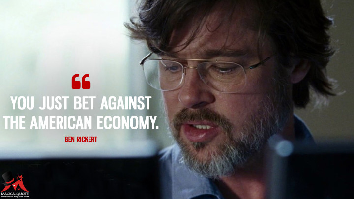 You just bet against the American economy. - Ben Rickert (The Big Short Quotes)