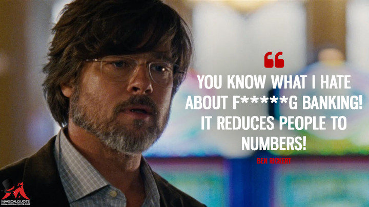You know what I hate about f*****g banking! It reduces people to numbers! - Ben Rickert (The Big Short Quotes)