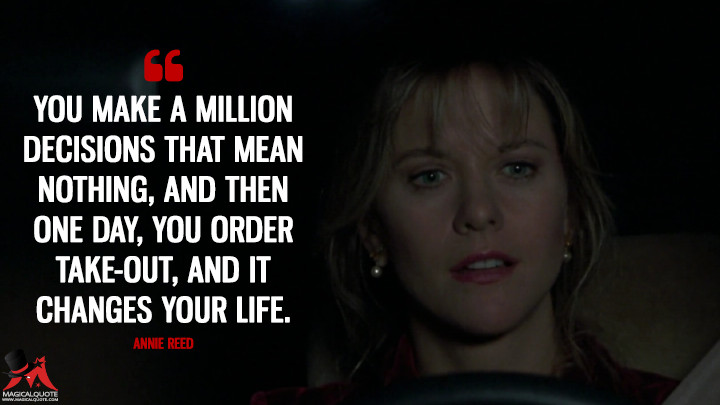 You make a million decisions that mean nothing, and then one day, you order take-out, and it changes your life. - Annie Reed (Sleepless in Seattle Quotes)