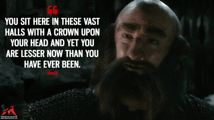 You sit here in these vast halls with a crown upon your head and yet you are lesser now than you have ever been. - Dwalin (The Hobbit: The Battle of the Five Armies Quotes)