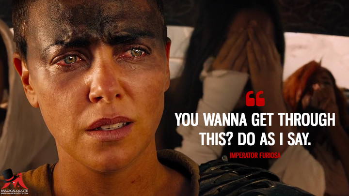 You wanna get through this? Do as I say. - Imperator Furiosa (Mad Max: Fury Road Quotes)