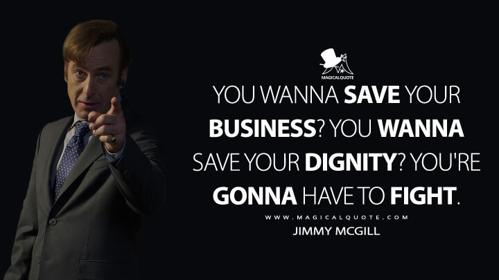 You wanna save your business? You wanna save your dignity? You're gonna have to fight. - Jimmy McGill (Better Call Saul Quotes)