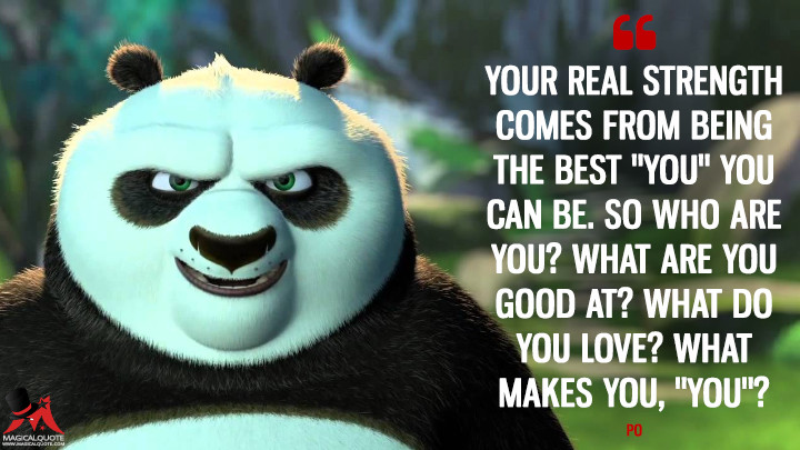 "Your real strength comes from being the best ""you"" you can be. So who are you? What are you good at? What do you love? What makes you, ""you""? - Po (Kung Fu Panda 3 Quotes)"