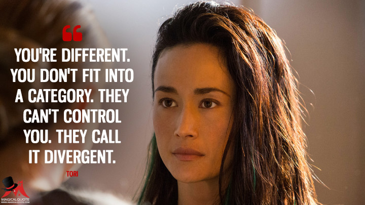 You're different. You don't fit into a category. They can't control you. They call it Divergent. - Tori (Divergent Quotes)