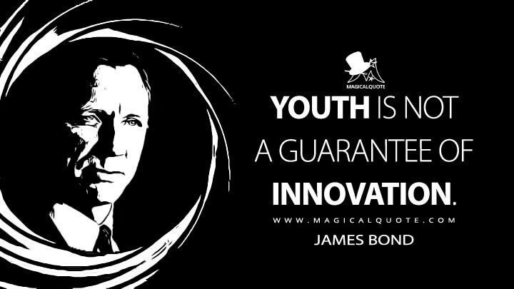 Youth is not a guarantee of innovation. - James Bond (Skyfall Quotes)