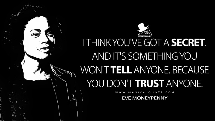 You've got a secret. And it's something you won't tell anyone. Because you don't trust anyone. - Eve Moneypenny (Spectre Quotes)