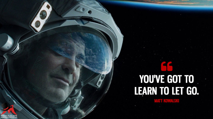 You've got to learn to let go. - Matt Kowalski (Gravity Quotes)