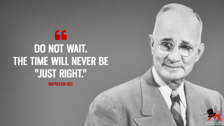 "Do not wait. The time will never be ""just right."" - Napoleon Hill Quotes"