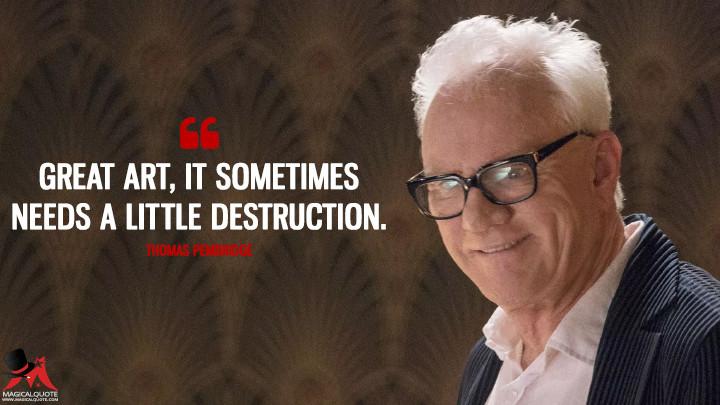 Great art, it sometimes needs a little destruction. - Thomas Pembridge (Mozart in the Jungle Quotes)