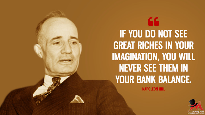 If you do not see great riches in your imagination, you will never see them in your bank balance. - Napoleon Hill Quotes