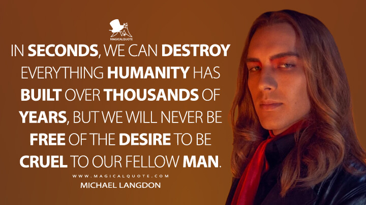 In seconds, we can destroy everything humanity has built over thousands of years, but we will never be free of the desire to be cruel to our fellow man. - Michael Langdon (American Horror Story Quotes)