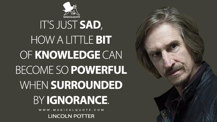 It's just sad, how a little bit of knowledge can become so powerful when surrounded by ignorance. - Lincoln Potter (Mayans M.C. Quotes)