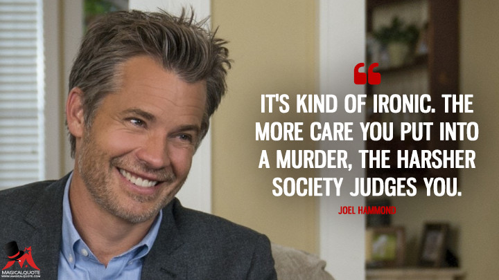 It's kind of ironic. The more care you put into a murder, the harsher society judges you. - Joel Hammond (Santa Clarita Diet Quotes)