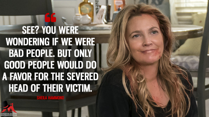 See? You were wondering if we were bad people. But only good people would do a favor for the severed head of their victim. - Sheila Hammond (Santa Clarita Diet Quotes)