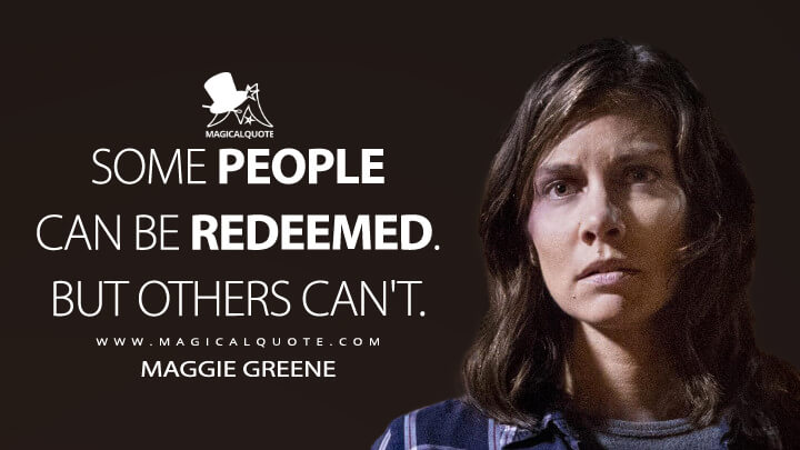 Some people can be redeemed. But others can't. - Maggie Greene (The Walking Dead Quotes)