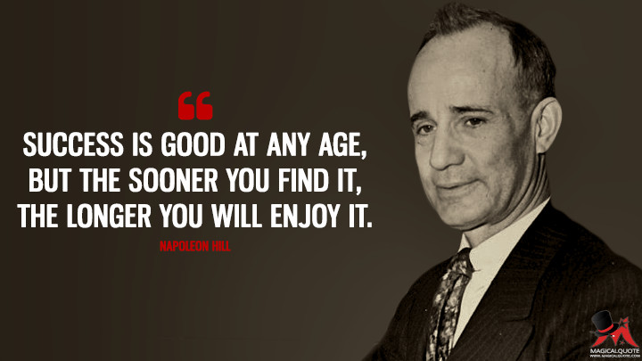 Success is good at any age, but the sooner you find it, the longer you will enjoy it. - Napoleon Hill Quotes
