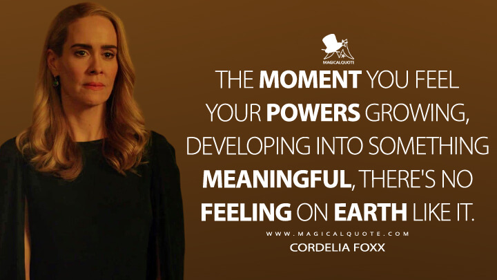 The moment you feel your powers growing, developing into something meaningful, there's no feeling on Earth like it. - Cordelia Goode (American Horror Story Quotes)