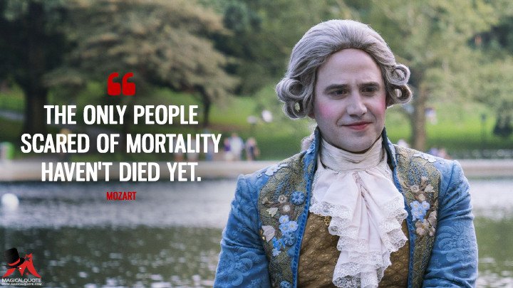 The only people scared of mortality haven't died yet. - Mozart (Mozart in the Jungle Quotes)