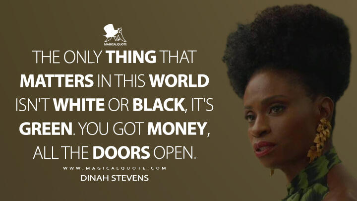 The only thing that matters in this world isn't white or black, it's green. You got money, all the doors open. - Dinah Stevens (American Horror Story Quotes)