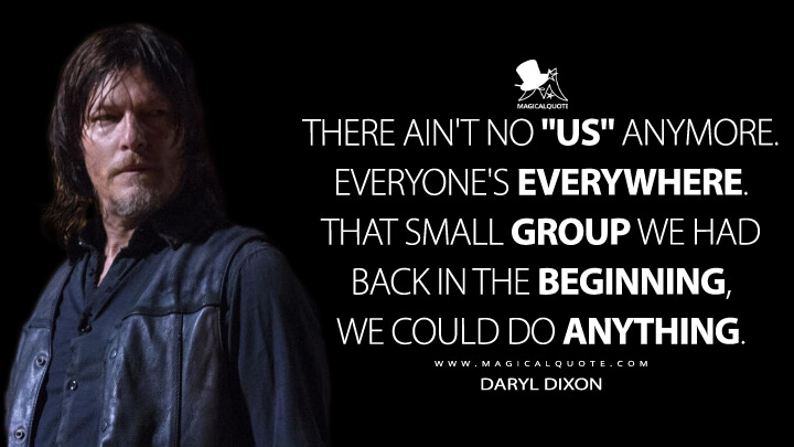 """There ain't no """"us"""" anymore. Everyone's everywhere. That small group we had back in the beginning, we could do anything. - Daryl Dixon (The Walking Dead Quotes)"""