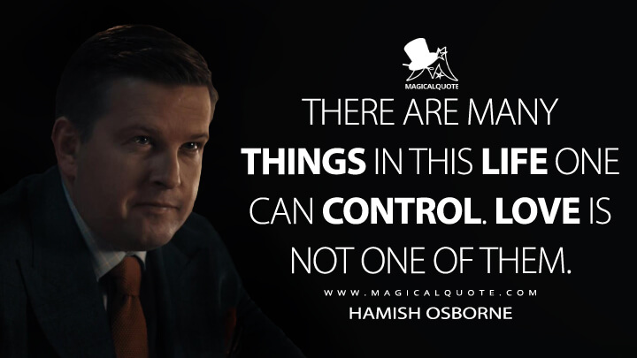 There are many things in this life one can control. Love is not one of them. - Hamish Osborne (A Discovery of Witches Quotes)