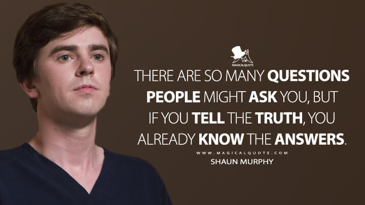 There are so many questions people might ask you, but if you tell the truth, you already know the answers. - Shaun Murphy (The Good Doctor Quotes)