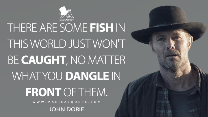 There are some fish in this world just won't be caught, no matter what you dangle in front of them. - John Dorie (Fear the Walking Dead Quotes)
