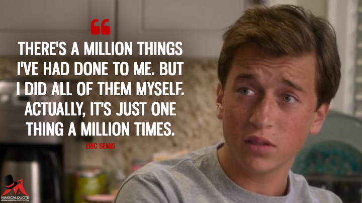 There's a million things I've had done to me. But I did all of them myself. Actually, it's just one thing a million times. - Eric Bemis (Santa Clarita Diet Quotes)