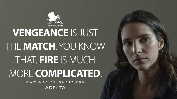 Vengeance is just the match. You know that. Fire is much more complicated. - Adelita (Mayans M.C. Quotes)