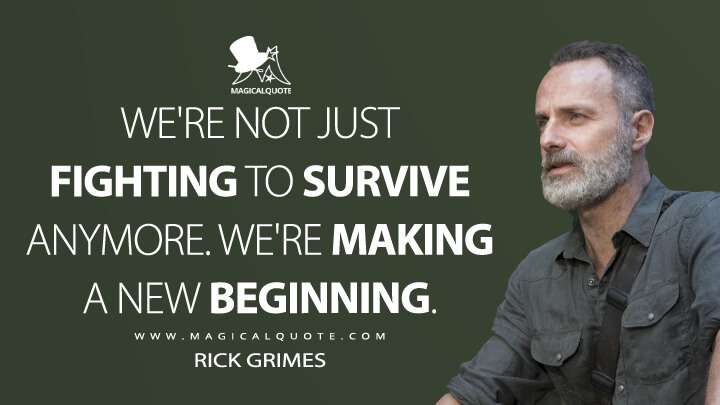 We're not just fighting to survive anymore. We're making a new beginning. - Rick Grimes (The Walking Dead Quotes)