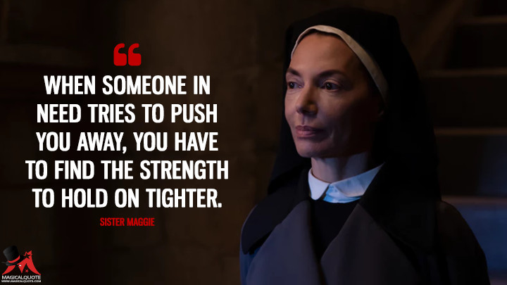 When someone in need tries to push you away, you have to find the strength to hold on tighter. - Sister Maggie (Daredevil Quotes)