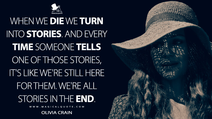 When we die we turn into stories. And every time someone tells one of those stories, it's like we're still here for them. We're all stories in the end. - Olivia Crain (The Haunting of Hill House Quotes)