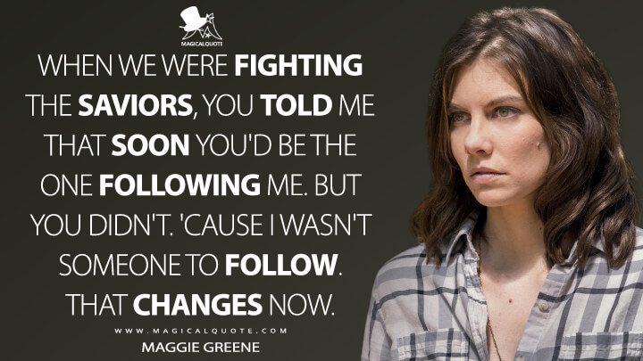 When we were fighting the Saviors, you told me that soon you'd be the one following me. But you didn't. 'Cause I wasn't someone to follow. That changes now. - Maggie Greene (The Walking Dead Quotes)