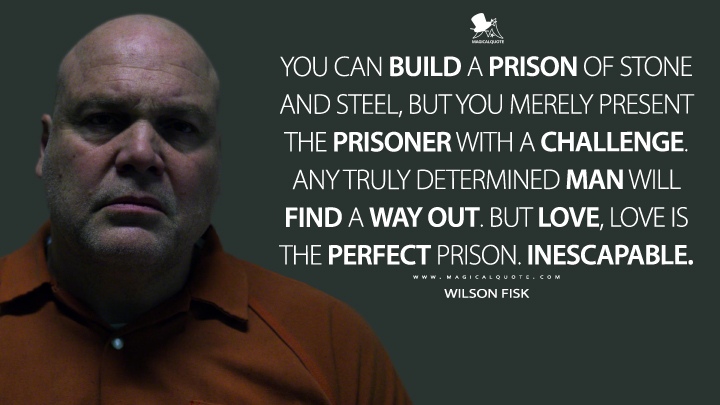 You can build a prison of stone and steel, but you merely present the prisoner with a challenge. Any truly determined man will find a way out. But love, love is the perfect prison. Inescapable. - Wilson Fisk (Daredevil Quotes)