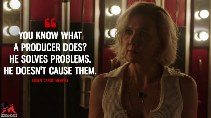 You know what a producer does? He solves problems. He doesn't cause them. - Eileen 'Candy' Merrell (The Deuce Quotes)