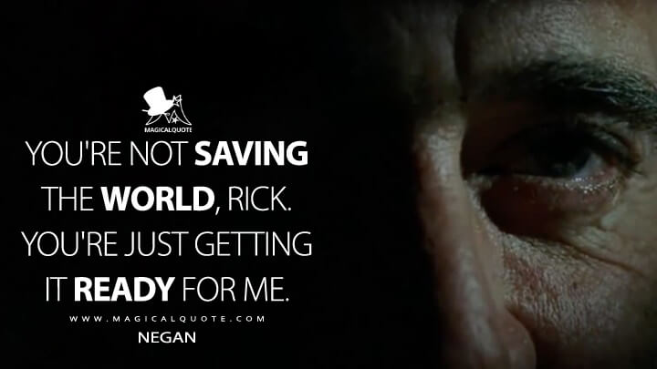 You're not saving the world, Rick. You're just getting it ready for me. - Negan (The Walking Dead Quotes)