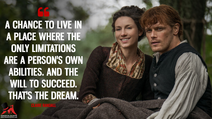 A chance to live in a place where the only limitations are a person's own abilities. And the will to succeed. That's the dream. - Claire Randall (Outlander Quotes)
